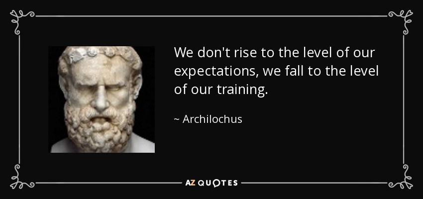 We don't rise to the level of our expectations, we fall to the level of our training. - Archilochus