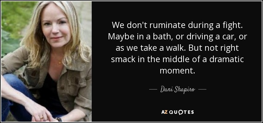 We don't ruminate during a fight. Maybe in a bath, or driving a car, or as we take a walk. But not right smack in the middle of a dramatic moment. - Dani Shapiro