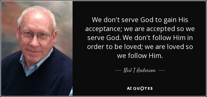 We don't serve God to gain His acceptance; we are accepted so we serve God. We don't follow Him in order to be loved; we are loved so we follow Him. - Neil T Anderson