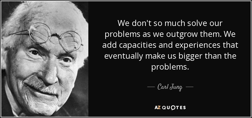 We don't so much solve our problems as we outgrow them. We add capacities and experiences that eventually make us bigger than the problems. - Carl Jung