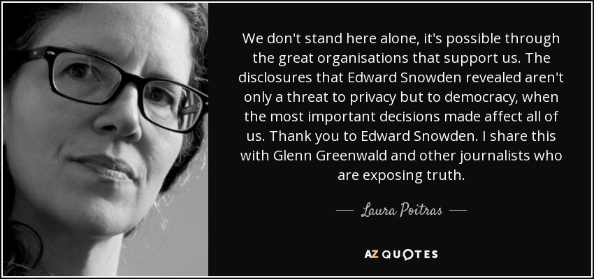 We don't stand here alone, it's possible through the great organisations that support us. The disclosures that Edward Snowden revealed aren't only a threat to privacy but to democracy, when the most important decisions made affect all of us. Thank you to Edward Snowden. I share this with Glenn Greenwald and other journalists who are exposing truth. - Laura Poitras