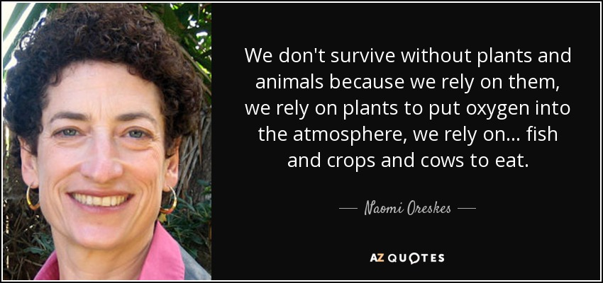 We don't survive without plants and animals because we rely on them, we rely on plants to put oxygen into the atmosphere, we rely on ... fish and crops and cows to eat. - Naomi Oreskes