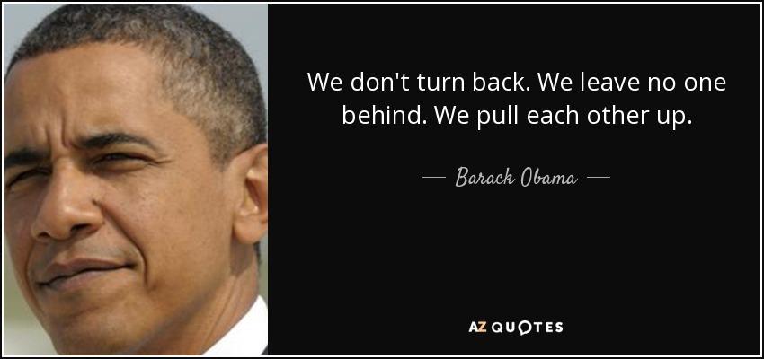 We don't turn back. We leave no one behind. We pull each other up. - Barack Obama