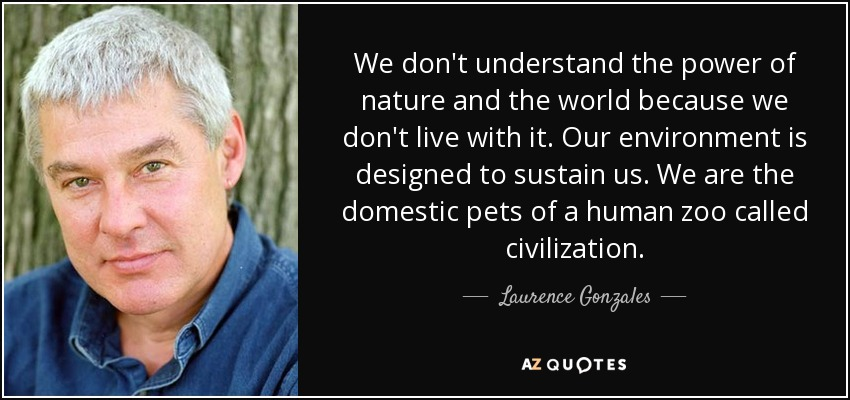 We don't understand the power of nature and the world because we don't live with it. Our environment is designed to sustain us. We are the domestic pets of a human zoo called civilization. - Laurence Gonzales