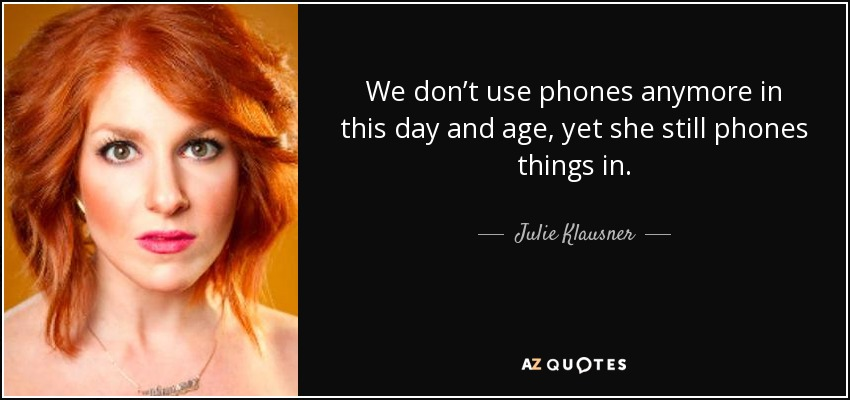 We don't use phones anymore in this day and age, yet she still phones things in. - Julie Klausner