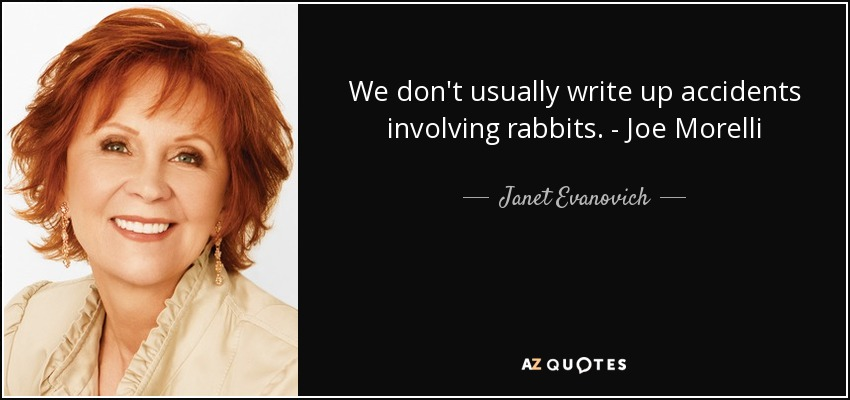 We don't usually write up accidents involving rabbits. - Joe Morelli - Janet Evanovich