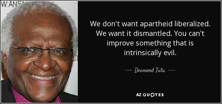 We don't want apartheid liberalized. We want it dismantled. You can't improve something that is intrinsically evil. - Desmond Tutu