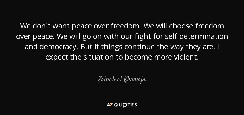 We don't want peace over freedom. We will choose freedom over peace. We will go on with our fight for self-determination and democracy. But if things continue the way they are, I expect the situation to become more violent. - Zainab al-Khawaja