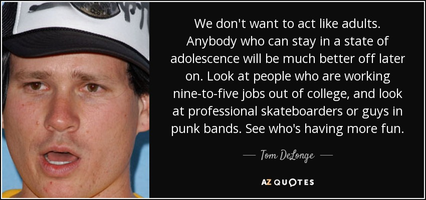 Tom Delonge Quote We Dont Want To Act Like Adults Anybody Who Can