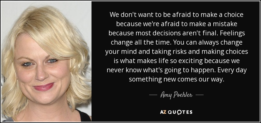 We don't want to be afraid to make a choice because we're afraid to make a mistake because most decisions aren't final. Feelings change all the time. You can always change your mind and taking risks and making choices is what makes life so exciting because we never know what's going to happen. Every day something new comes our way. - Amy Poehler
