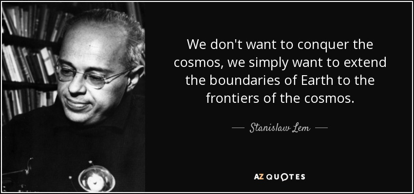 We don't want to conquer the cosmos, we simply want to extend the boundaries of Earth to the frontiers of the cosmos. - Stanislaw Lem