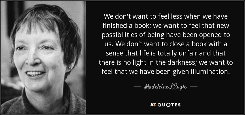We don't want to feel less when we have finished a book; we want to feel that new possibilities of being have been opened to us. We don't want to close a book with a sense that life is totally unfair and that there is no light in the darkness; we want to feel that we have been given illumination. - Madeleine L'Engle