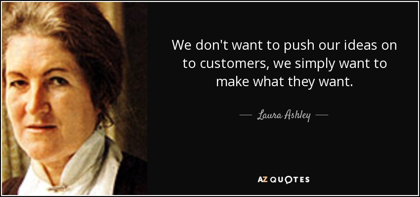 We don't want to push our ideas on to customers, we simply want to make what they want. - Laura Ashley