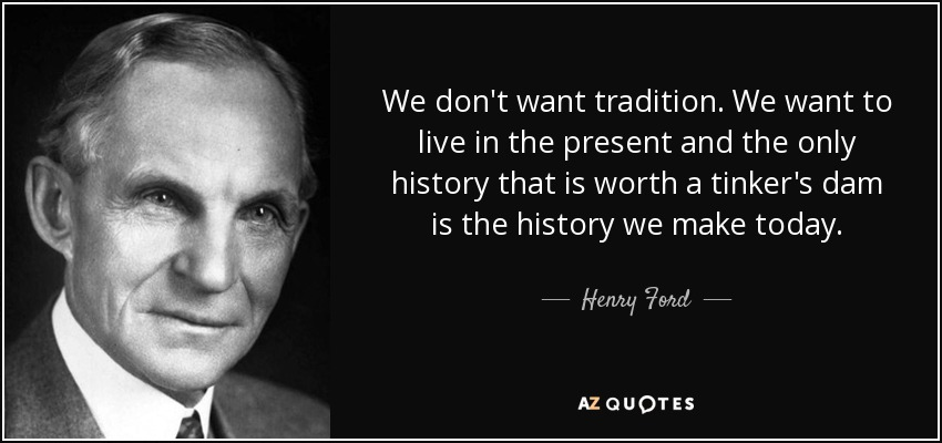 We don't want tradition. We want to live in the present and the only history that is worth a tinker's dam is the history we make today. - Henry Ford