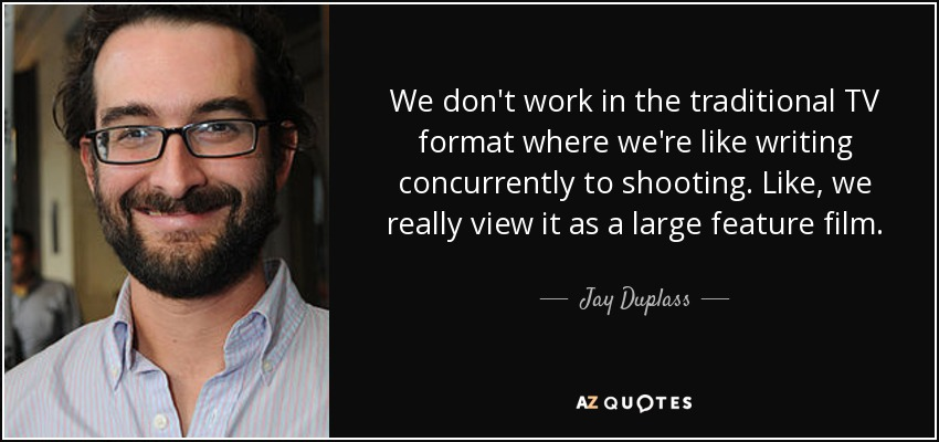 We don't work in the traditional TV format where we're like writing concurrently to shooting. Like, we really view it as a large feature film. - Jay Duplass