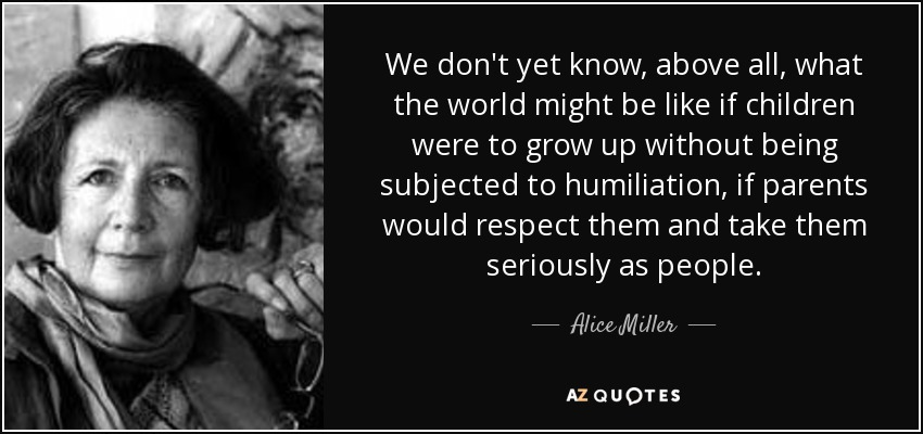 We don't yet know, above all, what the world might be like if children were to grow up without being subjected to humiliation, if parents would respect them and take them seriously as people. - Alice Miller