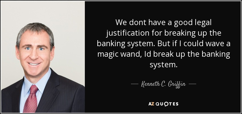 We dont have a good legal justification for breaking up the banking system. But if I could wave a magic wand, Id break up the banking system. - Kenneth C. Griffin