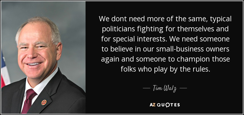 We dont need more of the same, typical politicians fighting for themselves and for special interests. We need someone to believe in our small-business owners again and someone to champion those folks who play by the rules. - Tim Walz