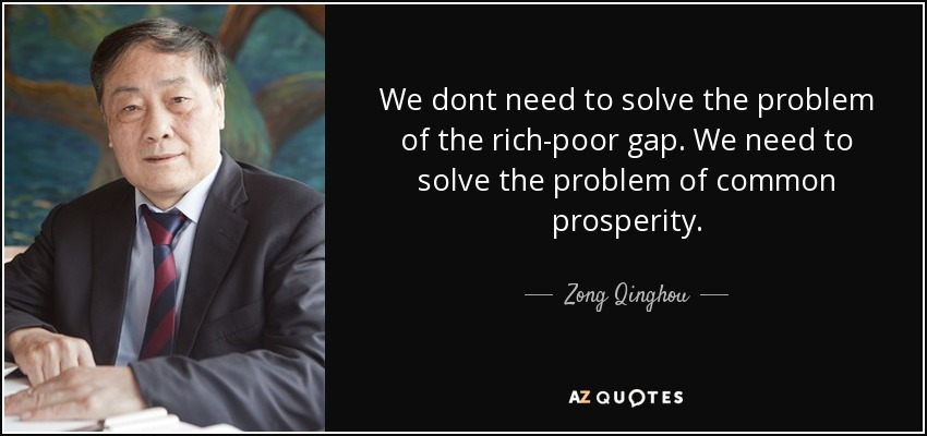 We dont need to solve the problem of the rich-poor gap. We need to solve the problem of common prosperity. - Zong Qinghou