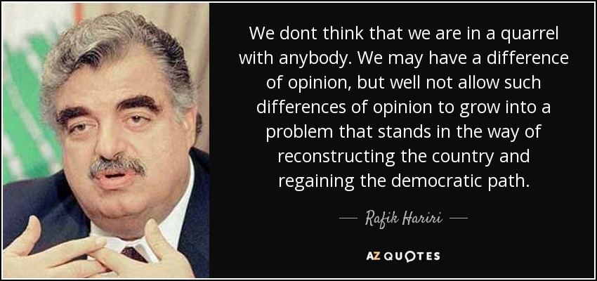 We dont think that we are in a quarrel with anybody. We may have a difference of opinion, but well not allow such differences of opinion to grow into a problem that stands in the way of reconstructing the country and regaining the democratic path. - Rafik Hariri