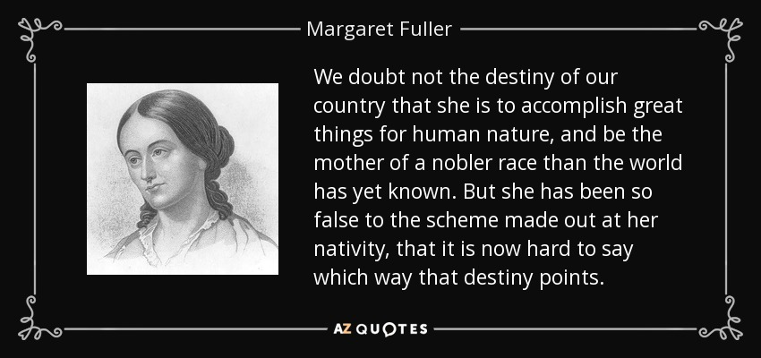 We doubt not the destiny of our country that she is to accomplish great things for human nature, and be the mother of a nobler race than the world has yet known. But she has been so false to the scheme made out at her nativity, that it is now hard to say which way that destiny points. - Margaret Fuller