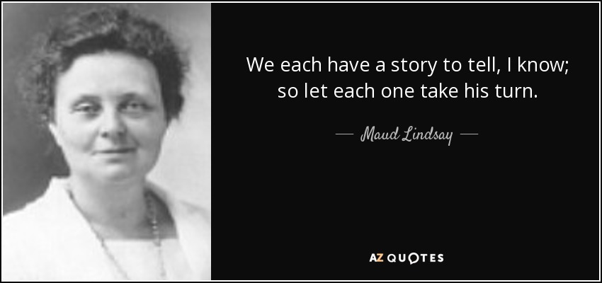 We each have a story to tell, I know; so let each one take his turn. - Maud Lindsay