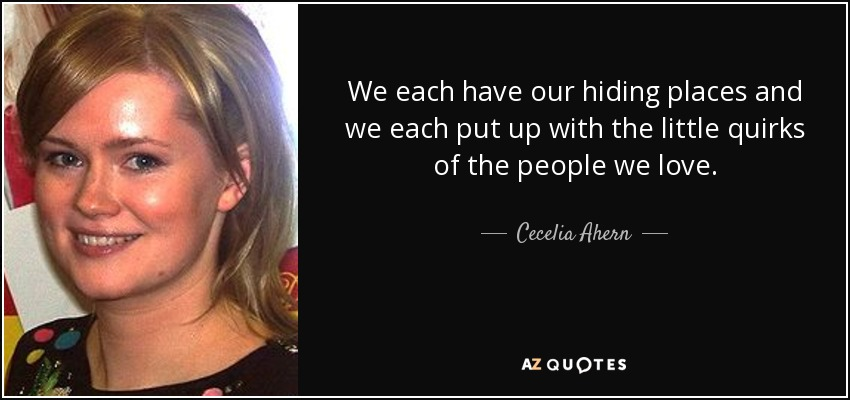 We each have our hiding places and we each put up with the little quirks of the people we love. - Cecelia Ahern