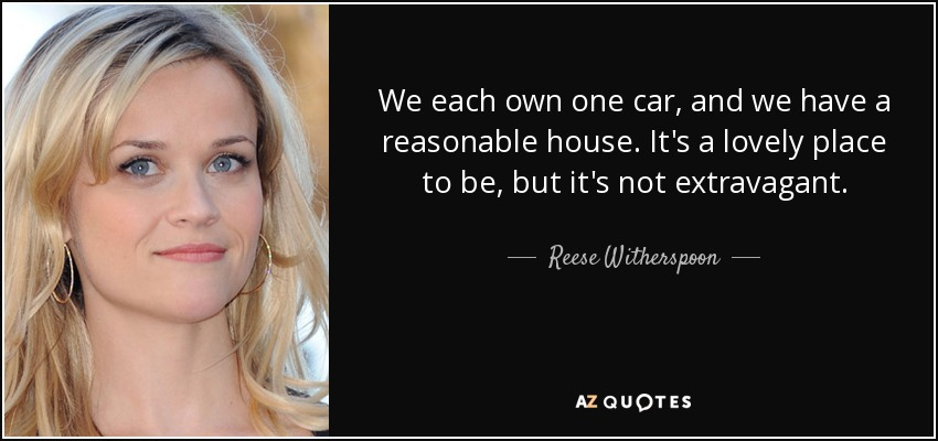We each own one car, and we have a reasonable house. It's a lovely place to be, but it's not extravagant. - Reese Witherspoon