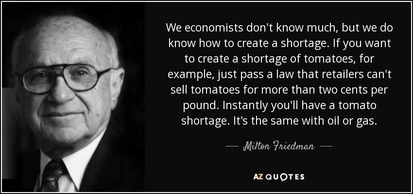 We economists don't know much, but we do know how to create a shortage. If you want to create a shortage of tomatoes, for example, just pass a law that retailers can't sell tomatoes for more than two cents per pound. Instantly you'll have a tomato shortage. It's the same with oil or gas. - Milton Friedman