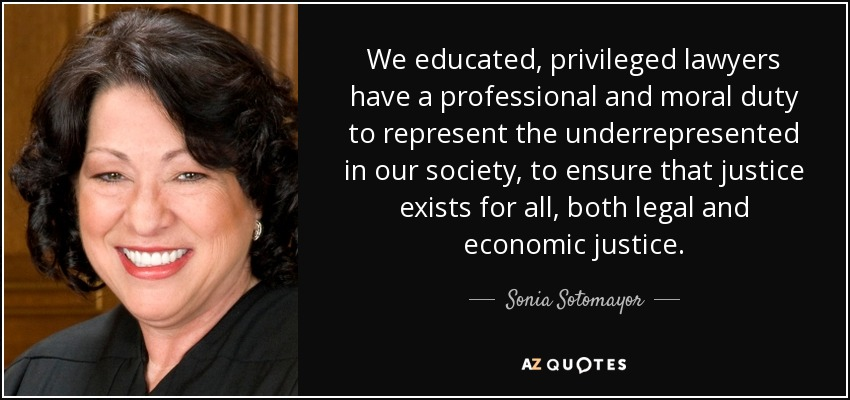 We educated, privileged lawyers have a professional and moral duty to represent the underrepresented in our society, to ensure that justice exists for all, both legal and economic justice. - Sonia Sotomayor