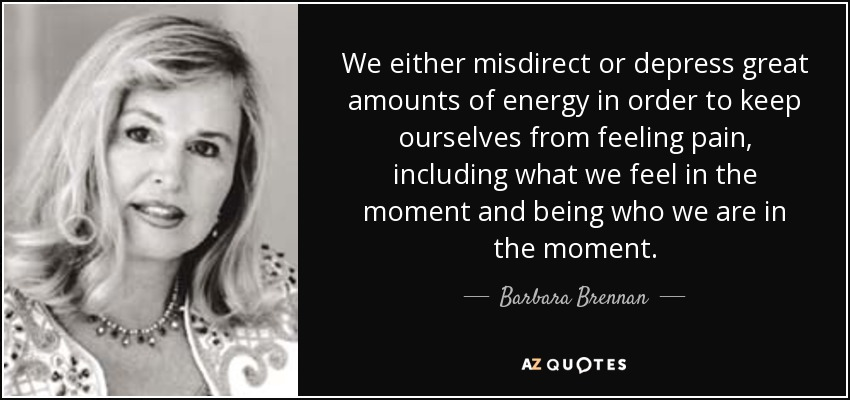 We either misdirect or depress great amounts of energy in order to keep ourselves from feeling pain, including what we feel in the moment and being who we are in the moment. - Barbara Brennan