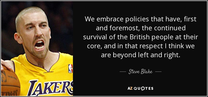 We embrace policies that have, first and foremost, the continued survival of the British people at their core, and in that respect I think we are beyond left and right. - Steve Blake