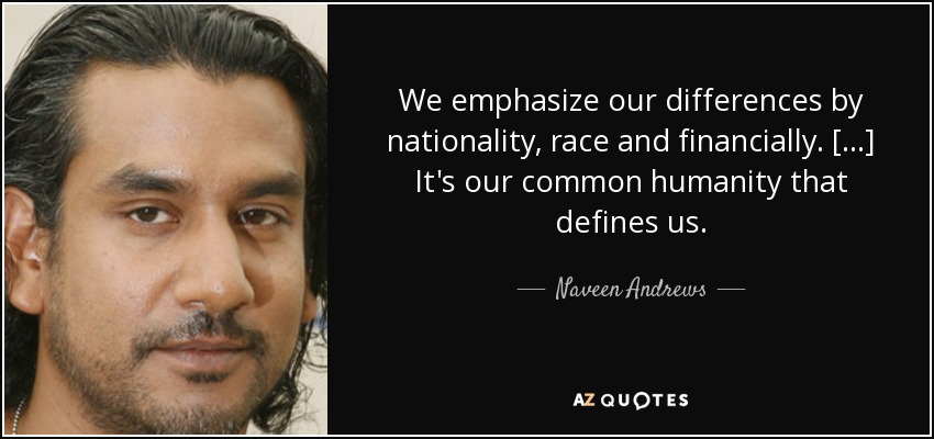 We emphasize our differences by nationality, race and financially. [...] It's our common humanity that defines us. - Naveen Andrews