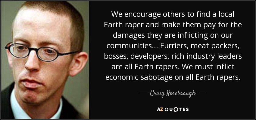 We encourage others to find a local Earth raper and make them pay for the damages they are inflicting on our communities... Furriers, meat packers, bosses, developers, rich industry leaders are all Earth rapers . We must inflict economic sabotage on all Earth rapers. - Craig Rosebraugh