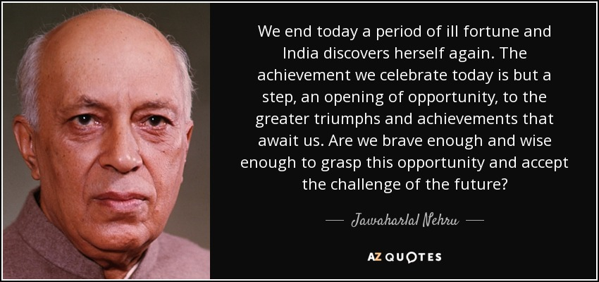 We end today a period of ill fortune and India discovers herself again. The achievement we celebrate today is but a step, an opening of opportunity, to the greater triumphs and achievements that await us. Are we brave enough and wise enough to grasp this opportunity and accept the challenge of the future? - Jawaharlal Nehru