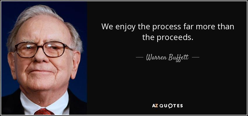 We enjoy the process far more than the proceeds. - Warren Buffett