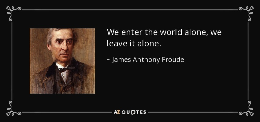 We enter the world alone, we leave it alone. - James Anthony Froude