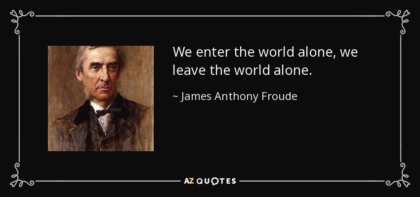 We enter the world alone, we leave the world alone. - James Anthony Froude