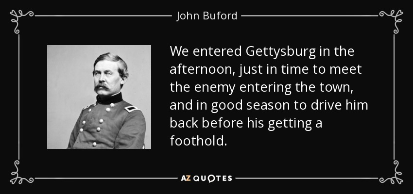We entered Gettysburg in the afternoon, just in time to meet the enemy entering the town, and in good season to drive him back before his getting a foothold. - John Buford