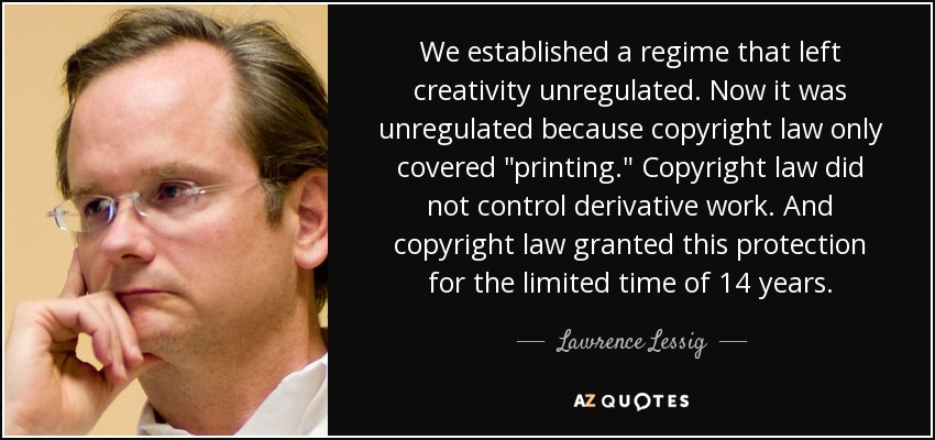 We established a regime that left creativity unregulated. Now it was unregulated because copyright law only covered