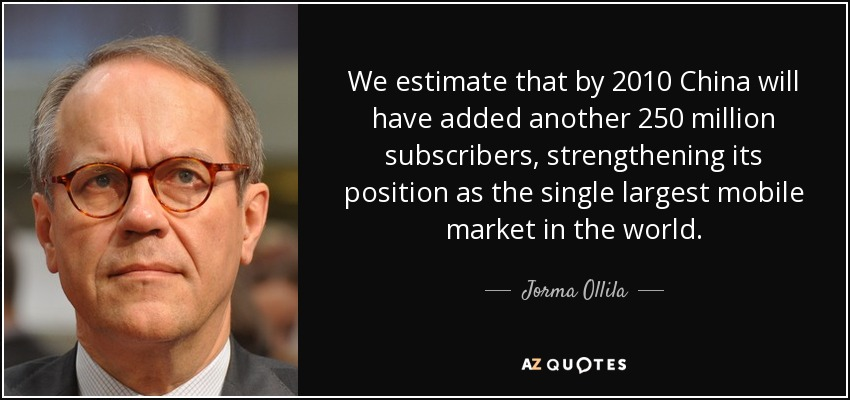 We estimate that by 2010 China will have added another 250 million subscribers, strengthening its position as the single largest mobile market in the world. - Jorma Ollila