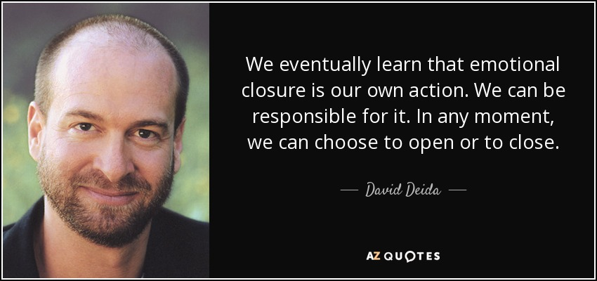 We eventually learn that emotional closure is our own action. We can be responsible for it. In any moment, we can choose to open or to close. - David Deida