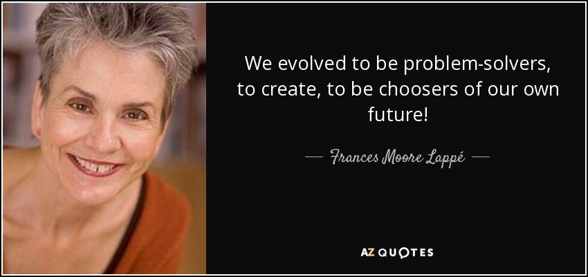 We evolved to be problem-solvers, to create, to be choosers of our own future! - Frances Moore Lappé