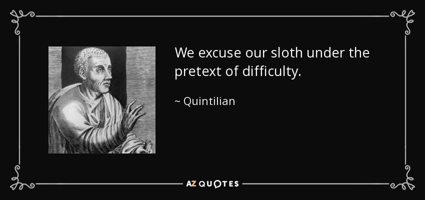 We excuse our sloth under the pretext of difficulty. - Quintilian