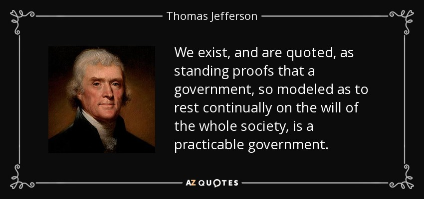 We exist, and are quoted, as standing proofs that a government, so modeled as to rest continually on the will of the whole society, is a practicable government. - Thomas Jefferson