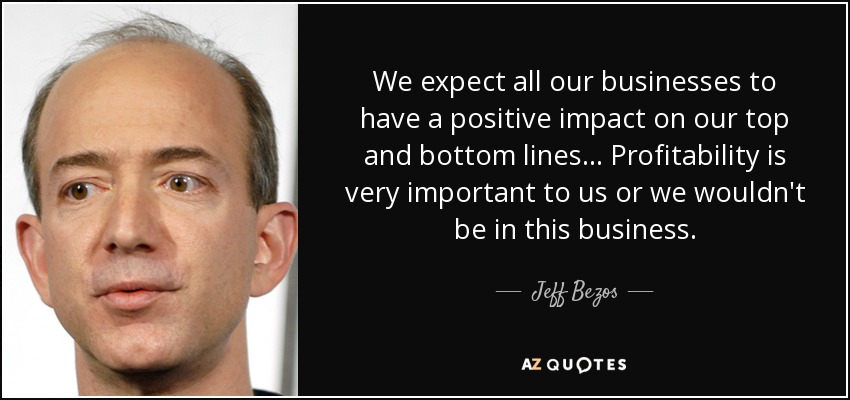 We expect all our businesses to have a positive impact on our top and bottom lines ... Profitability is very important to us or we wouldn't be in this business. - Jeff Bezos