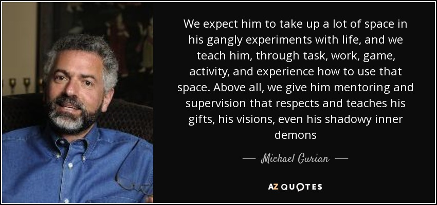 We expect him to take up a lot of space in his gangly experiments with life, and we teach him, through task, work, game, activity, and experience how to use that space. Above all, we give him mentoring and supervision that respects and teaches his gifts, his visions, even his shadowy inner demons - Michael Gurian