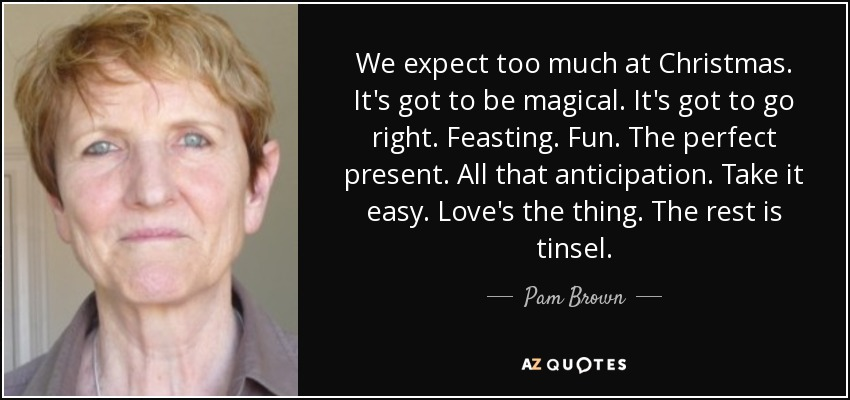 We expect too much at Christmas. It's got to be magical. It's got to go right. Feasting. Fun. The perfect present. All that anticipation. Take it easy. Love's the thing. The rest is tinsel. - Pam Brown