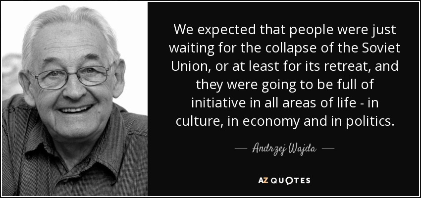 We expected that people were just waiting for the collapse of the Soviet Union, or at least for its retreat, and they were going to be full of initiative in all areas of life - in culture, in economy and in politics. - Andrzej Wajda