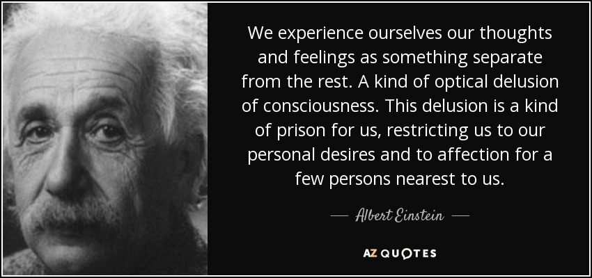 We experience ourselves our thoughts and feelings as something separate from the rest. A kind of optical delusion of consciousness. This delusion is a kind of prison for us, restricting us to our personal desires and to affection for a few persons nearest to us. - Albert Einstein
